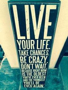 Live your life..