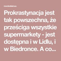 Prokrastynacja jest tak powszechna, że prześciga wszystkie supermarkety - jest dostępna i w Lidlu, i w Biedronce. A co najlepsze? Jest najtańsza!
