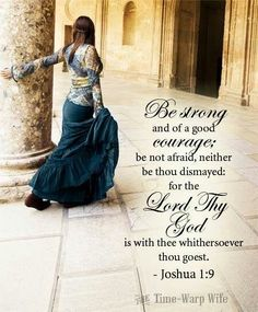 Be strong and of good courage, be not afraid, neither be thou dismayed for the Lord thy God is with thee whithersoever thou goest.  Joshua 1:9
