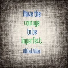 Have the courage to be imperfect. - Alfred Adler