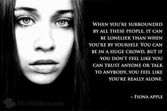 """When you're surrounded by all these people, it can be lonelier than when you're by yourself. You can be in a huge crowd, but if you don't feel like you can trust anyone or talk to anybody, you feel like you're really alone."""""""
