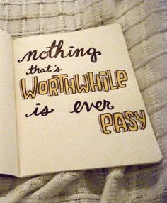 Another true word... nothing that's worthwhile is ever easy quote