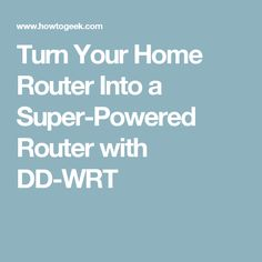 Turn Your Home Router Into a Super-Powered Router with DD-WRT