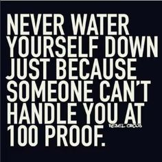 Never water yourself down