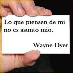 """""""Lo que piensen de mi no es asunto mio"""" - Wayne Dyer."""