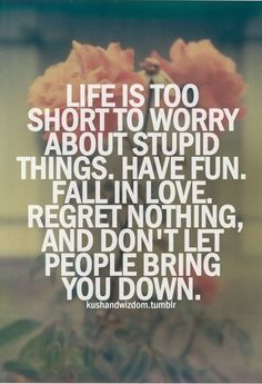 life is too short to worry about stupid things. have fun. fall in love. regret nothing, and don't let people bring you down. each day holds possibility..