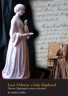 """New book: Lucy Osburn (1836-1891) was the founder of modern nursing in Australia who also pioneered the employment of high status professional women in public institutions. Osburn learned her vocation at Florence Nightingale's school of nursing in London, but her relationship with Nightingale was not the smooth discourse of """"Victorian ladies""""."""