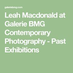 Leah Macdonald at Galerie BMG Contemporary Photography - Past Exhibitions