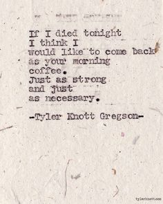 If I die tonight I think I would like to come back as your morning coffee. Just as strong and just as necessary. ~ Typewriter Series #300 by Tyler Knott Gregson
