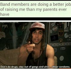 Our parents do tell us these things yet we just choose to listen to band members...