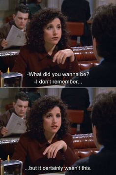 Seinfeld quote - Jerry asks Elaine what she wanted to be, 'The Cartoon'