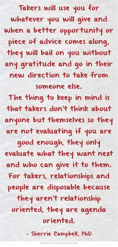Takers will use you for whatever you will give and when a better opportunity or piece of advice comes along, they will bail on you without any gratitude and go in their new direction to take from someone else. The thing to keep in mind is that takers don't think about anyone but themselves so they are not evaluating if you are good enough, they only evaluate what they want next and who can give it to them. For takers, relationships and people are disposable because they...