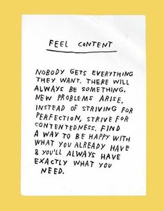 """Feel content. Nobody gets everything they want… Find a way to be happy with what you already have & you'll always have exactly what you need."" - pinterest/maraeaswalker"