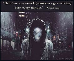 """""""There's a pure no-self (nameless, egoless being) born every minute."""" ~Anon I mus"""