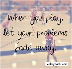 This quote refers also to volleyball. When you play, you forget about your problems and you're ready for fight for the team and for yourself;)