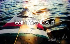 Learn How To Surf. # Bucket List # Before I Die # Surf.. !!! I don't even know how to swim, but I want to learn so I can try surfing!