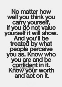 No matter how well you think you carry yourself, if you do not value yourself it will show. And you'll be treated by what people perceive you as. Know who you are and be confident in it. Know your worth and act on it
