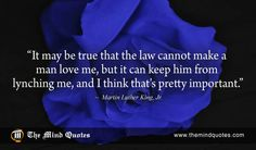 "themindquotes.com : Martin Luther King, Jr. Quotes on Love and Truth""It may be true that the law cannot make a man love me, but it can keep him from lynching me, and I think that's pretty important."" ~ Martin Luther King, Jr."