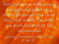 Schizophrenics with visions and hallucinations have a better prognosis than those who hear voices. The latter are more enslaved by the uncon...