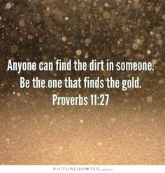 Anyone can find the dirt in someone. Be the one that finds the gold. Gold quotes on PictureQuotes.com.