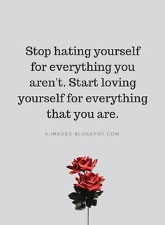 Stop hating yourself for everything you aren't. Start loving yourself for | Love Yourself Quotes - Quotes