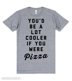 You'd Be a Lot Cooler If You Were Pizza | You'd be a lot cooler if you were pizza. Who wouldn't? Pizza is the coolest. So is this hilarious ultra-soft fitted tee. People on the other hand, not so much. #Skreened