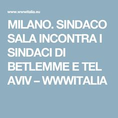 MILANO. SINDACO SALA INCONTRA I SINDACI DI BETLEMME E TEL AVIV – WWWITALIA