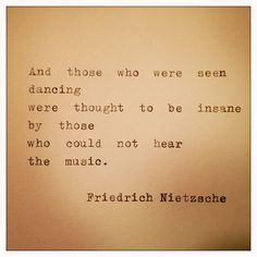 """""""and those who were dancing were thought to be insane by those who could not hear the music."""""""