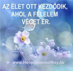 Hálát adok a mai napért. Az élet ott kezdődik, ahol a félelem véget ér. Lehet, hogy tartasz az ismeretlentől. Lehet, hogy érzel félelmet. Mégis, tedd meg! Nincs mitől félned. Az Univerzum összefog érted.  Így szeretlek, Élet!  Köszönöm. Szeretlek   ⚜ Ho'oponoponoWay Magyarország ⚜ Happy Life, My Life, Faith Hope Love, Rainbow Dash, Karma, Affirmations, Life Quotes, Wisdom, Thoughts
