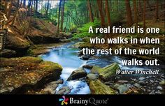 A real friend is one who walks in when the rest of the world walks out. - Walter Winchell at BrainyQuote Mobile