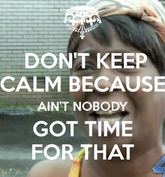Don't! Ain't nobody got time for that! *giggle*