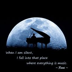 When I am silent I fall into that place where everything is music