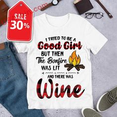 7878c332 I tried to be a good girl but then the bonfire was lit and there was wine  shirt