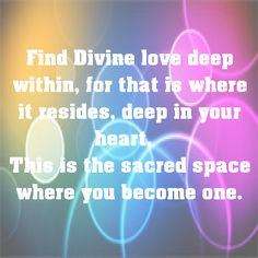 Find Divine love deep within, for that is where it resides, deep in your heart.  This is the sacred space where you become one - from the Seraphim Angels #quote