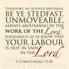 1 Cor. 15:58 Therefore, my beloved brethren, be ye stedfast, unmoveable, always abounding in the work of the Lord, forasmuch as ye know that your labour is not in vain in the Lord.