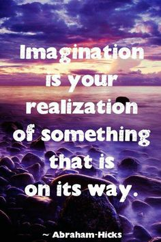 Imagination is your realization of something that is on its way.