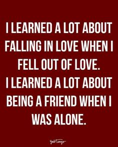 """""""I learned a lot about falling in love when I fell out of love. I learned a lot about being a friend when I was alone."""""""