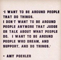 To be around people that dream and make you happy . Amy Poehler
