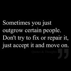 This! Sometimes you just outgrow certain people. Don't try to fix or repair it, just accept it and move on.