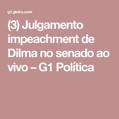 (3) Julgamento impeachment de Dilma no senado ao vivo – G1 Política