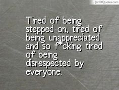Tired of being stepped on, tired of being unappreciated and so f*cking tired of being disrespected by everyone.