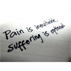 """pain is inevitable. suffering is optional."" <3"