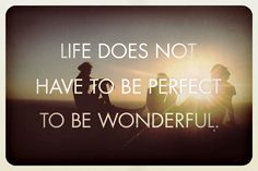 Life does not have to be perfect to be wonderful | perspective