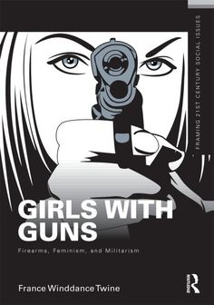 Girls With Guns by France Winddance Twine | girls with guns firearms feminism and militarism by france winddance ...