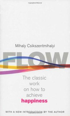 Flow: The Psychology of Happiness: The Classic Work on How to Achieve Happiness. Mihaly Csikszentmihalyi, Csikszentmihaly
