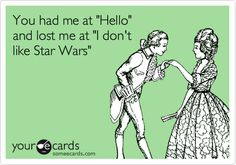 You had me at 'Hello' and lost me at 'I don't like Star Wars'.