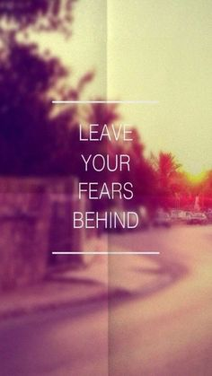 Leave your fears behind