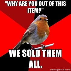"Retail Robin - ""Why are you out of this item?"" we sold them all."