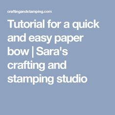 Tutorial for a quick and easy paper bow | Sara's crafting and stamping studio
