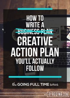 How to write a creative action plan (instead of a business plan) so that you'll actually follow it. For #creatives, #bloggers, and #infopreneurs that want to go full time!